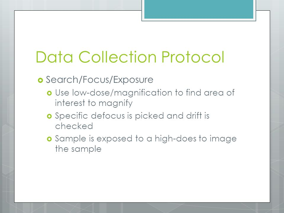 Data Collection Protocol  Search/Focus/Exposure  Use low-dose/magnification to find area of interest to magnify  Specific defocus is picked and dri