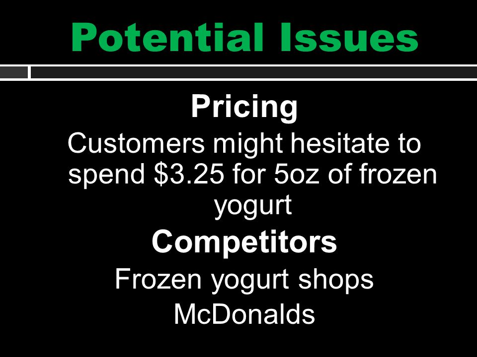 Potential Issues Pricing Customers might hesitate to spend $3.25 for 5oz of frozen yogurt Competitors Frozen yogurt shops McDonalds