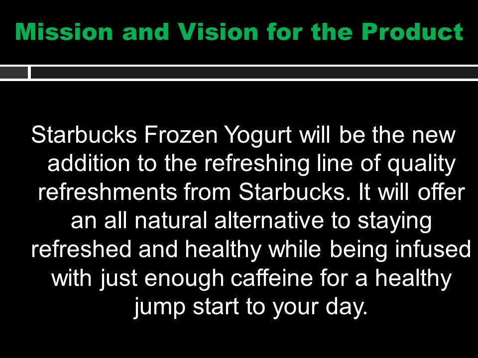 Mission and Vision for the Product Starbucks Frozen Yogurt will be the new addition to the refreshing line of quality refreshments from Starbucks.