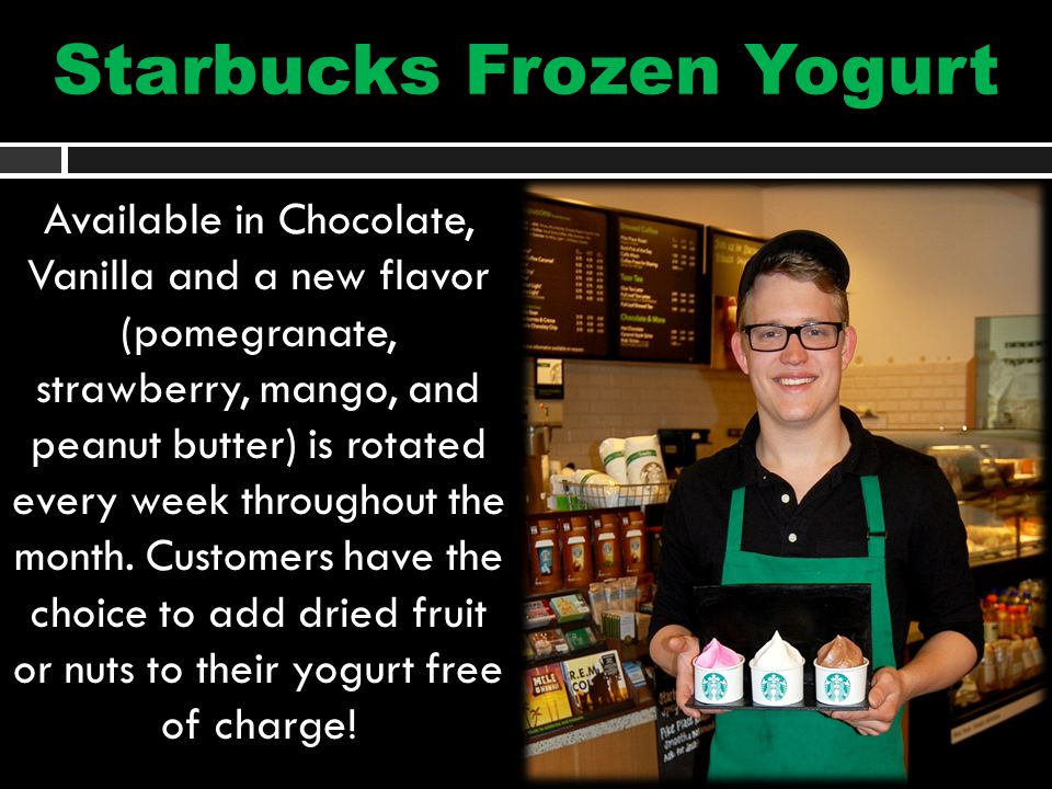 Starbucks Frozen Yogurt Available in Chocolate, Vanilla and a new flavor (pomegranate, strawberry, mango, and peanut butter) is rotated every week throughout the month.