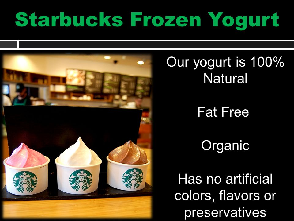Starbucks Frozen Yogurt Our yogurt is 100% Natural Fat Free Organic Has no artificial colors, flavors or preservatives