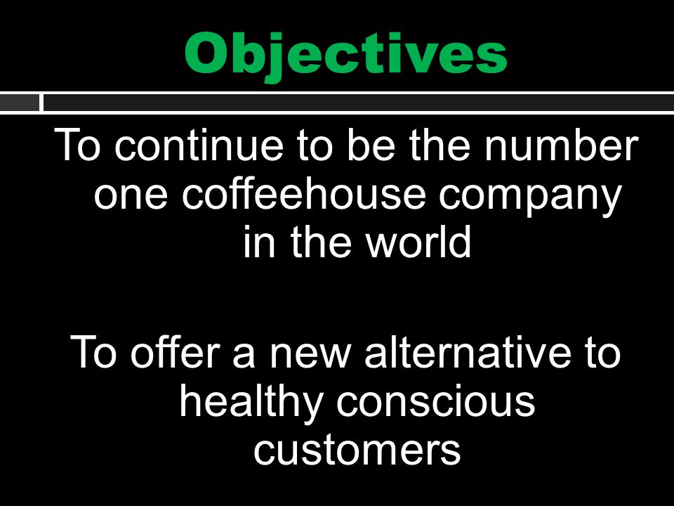 Objectives To continue to be the number one coffeehouse company in the world To offer a new alternative to healthy conscious customers