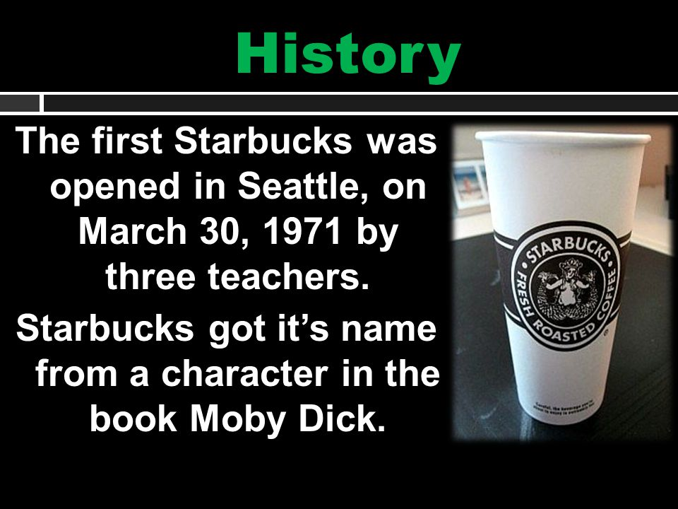History The first Starbucks was opened in Seattle, on March 30, 1971 by three teachers.