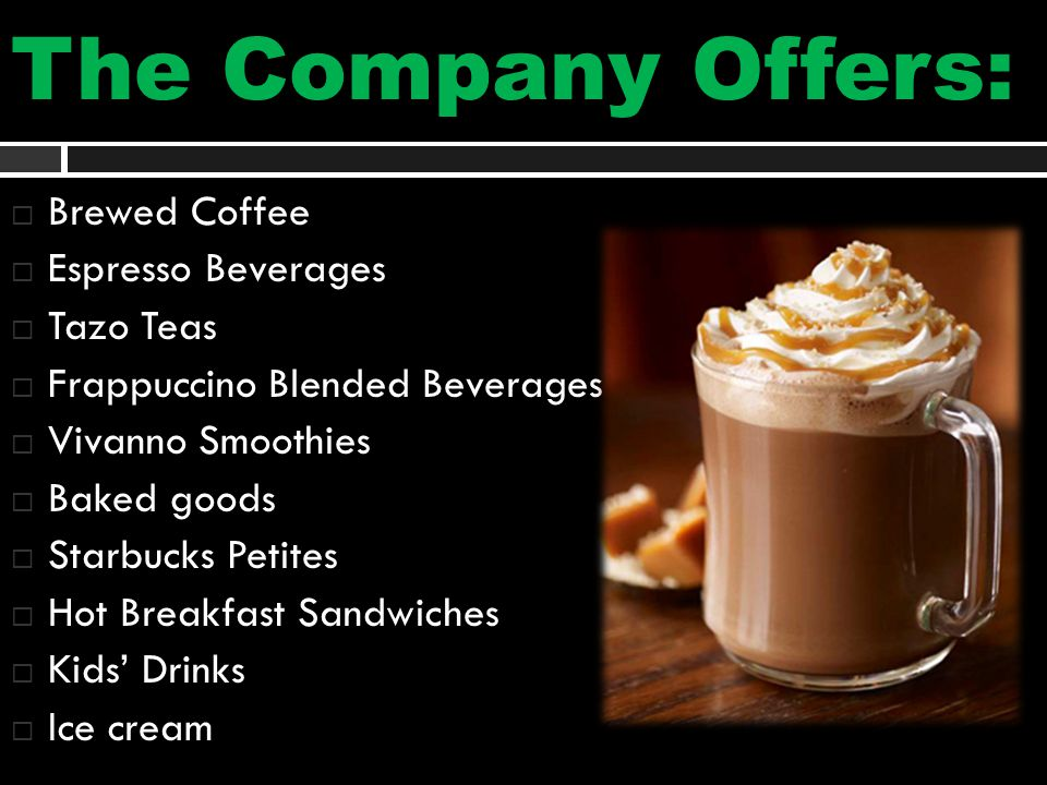 The Company Offers:  Brewed Coffee  Espresso Beverages  Tazo Teas  Frappuccino Blended Beverages  Vivanno Smoothies  Baked goods  Starbucks Petites  Hot Breakfast Sandwiches  Kids' Drinks  Ice cream