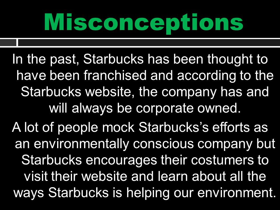 Misconceptions In the past, Starbucks has been thought to have been franchised and according to the Starbucks website, the company has and will always be corporate owned.