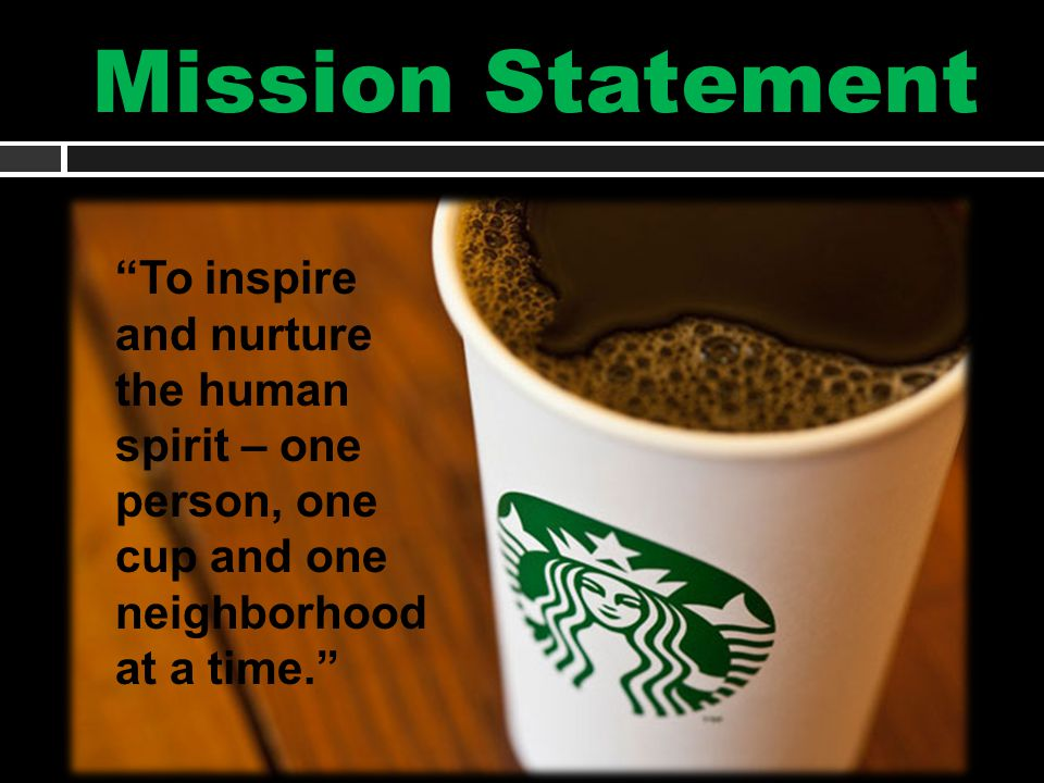 Mission Statement To inspire and nurture the human spirit – one person, one cup and one neighborhood at a time.