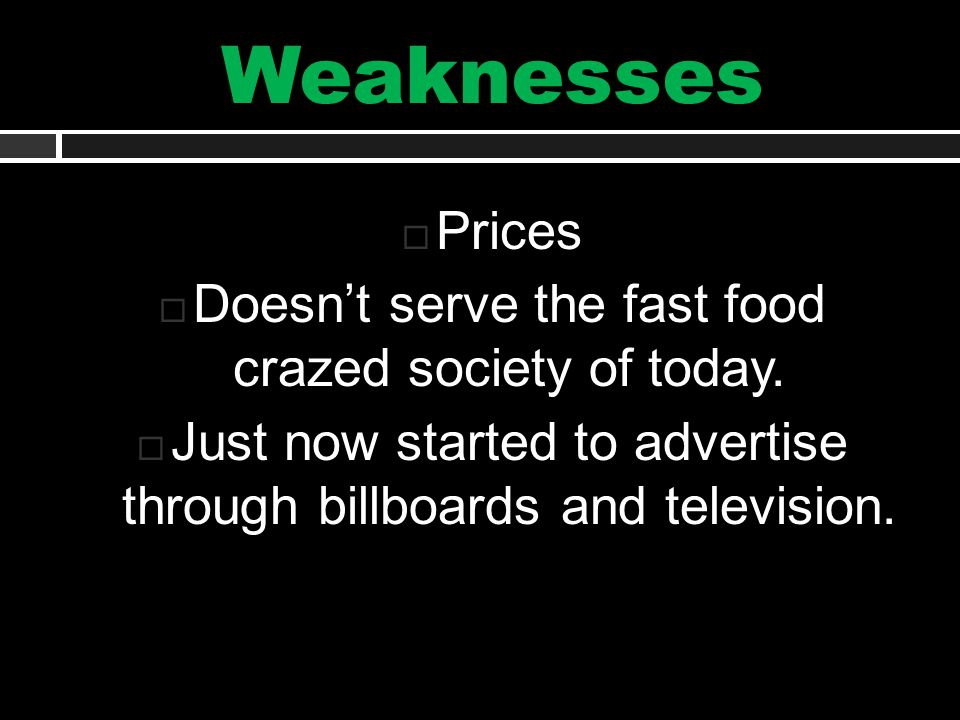 Weaknesses  Prices  Doesn't serve the fast food crazed society of today.