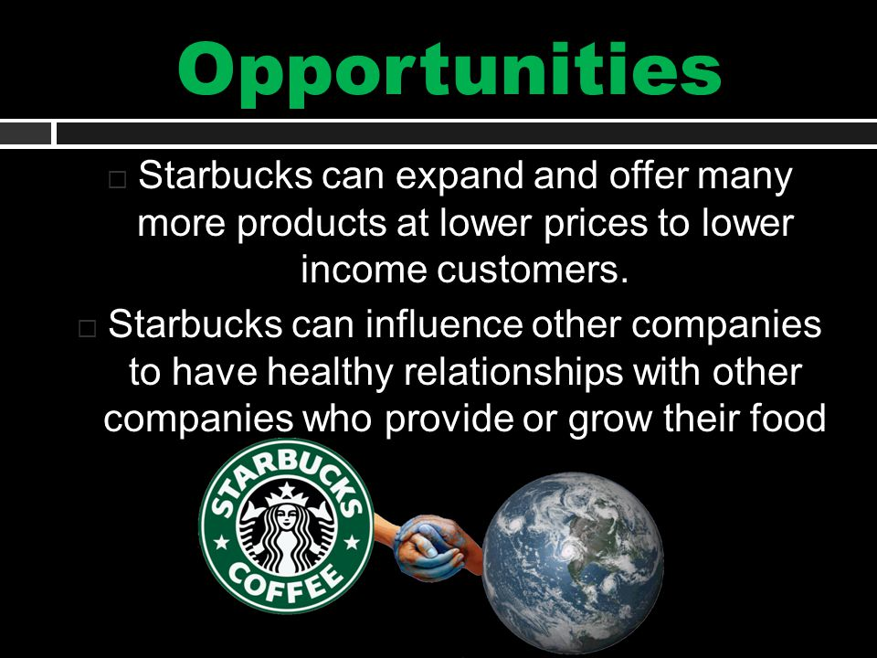 Opportunities  Starbucks can expand and offer many more products at lower prices to lower income customers.