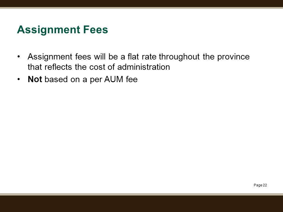 Page 22 Assignment Fees Assignment fees will be a flat rate throughout the province that reflects the cost of administration Not based on a per AUM fe