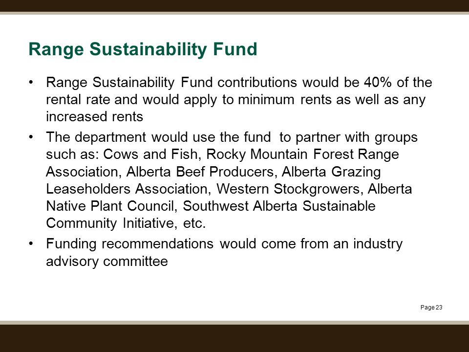 Page 23 Range Sustainability Fund Range Sustainability Fund contributions would be 40% of the rental rate and would apply to minimum rents as well as any increased rents The department would use the fund to partner with groups such as: Cows and Fish, Rocky Mountain Forest Range Association, Alberta Beef Producers, Alberta Grazing Leaseholders Association, Western Stockgrowers, Alberta Native Plant Council, Southwest Alberta Sustainable Community Initiative, etc.