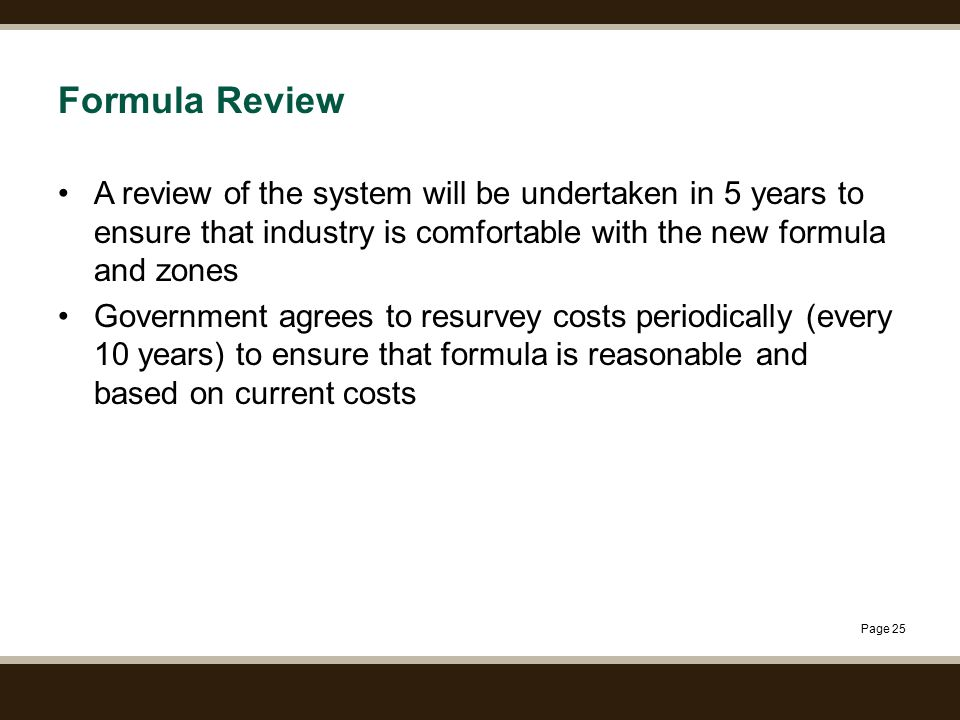 Page 25 Formula Review A review of the system will be undertaken in 5 years to ensure that industry is comfortable with the new formula and zones Government agrees to resurvey costs periodically (every 10 years) to ensure that formula is reasonable and based on current costs