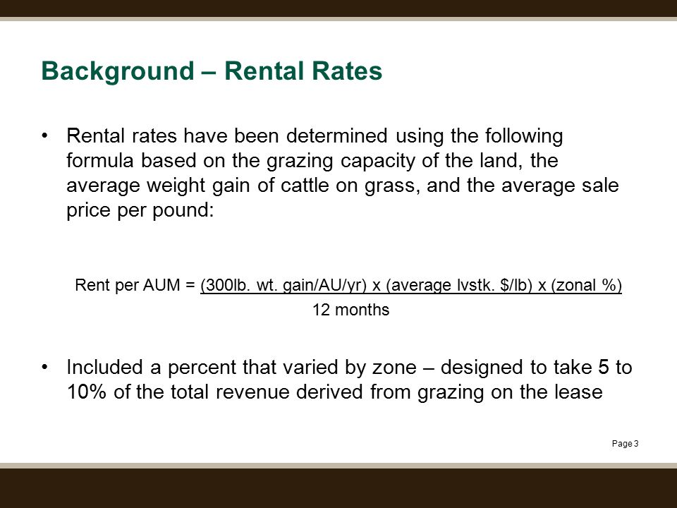 Page 3 Background – Rental Rates Rental rates have been determined using the following formula based on the grazing capacity of the land, the average weight gain of cattle on grass, and the average sale price per pound: Rent per AUM = (300lb.