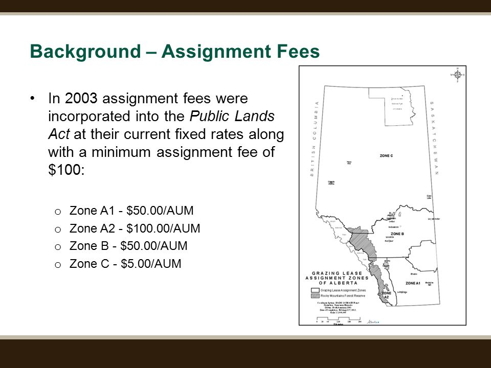 Page 7 Background – Assignment Fees In 2003 assignment fees were incorporated into the Public Lands Act at their current fixed rates along with a minimum assignment fee of $100: o Zone A1 - $50.00/AUM o Zone A2 - $100.00/AUM o Zone B - $50.00/AUM o Zone C - $5.00/AUM