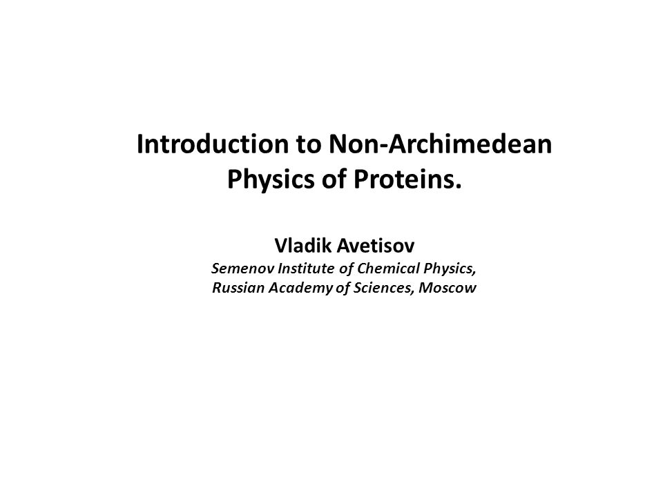 Introduction to Non-Archimedean Physics of Proteins. Vladik Avetisov Semenov Institute of Chemical Physics, Russian Academy of Sciences, Moscow
