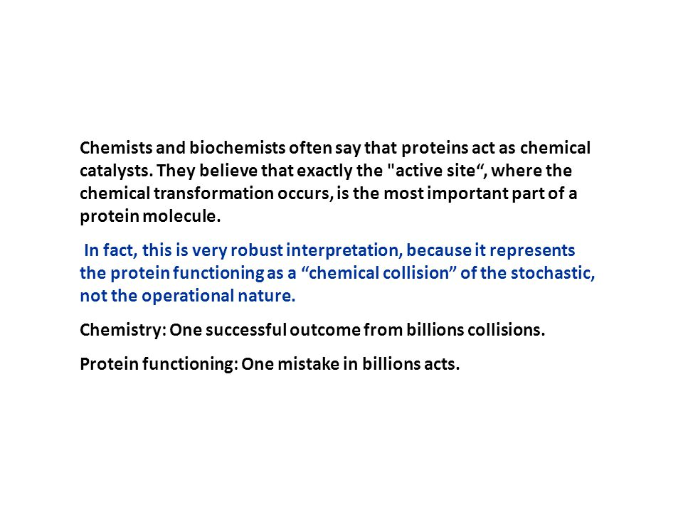 Chemists and biochemists often say that proteins act as chemical catalysts. They believe that exactly the