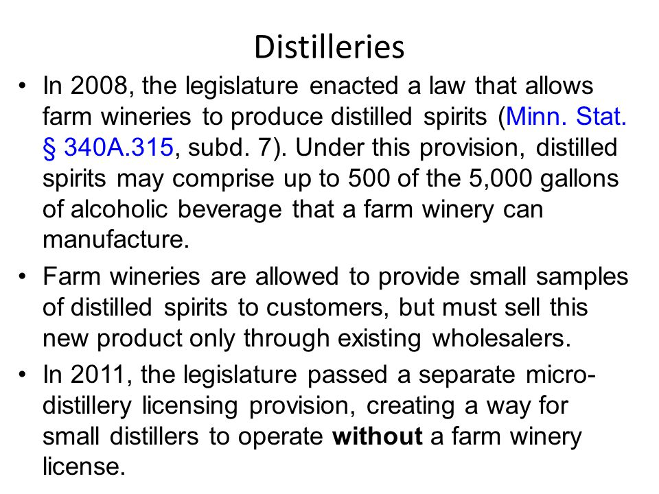 Distilleries In 2008, the legislature enacted a law that allows farm wineries to produce distilled spirits (Minn. Stat. § 340A.315, subd. 7). Under th