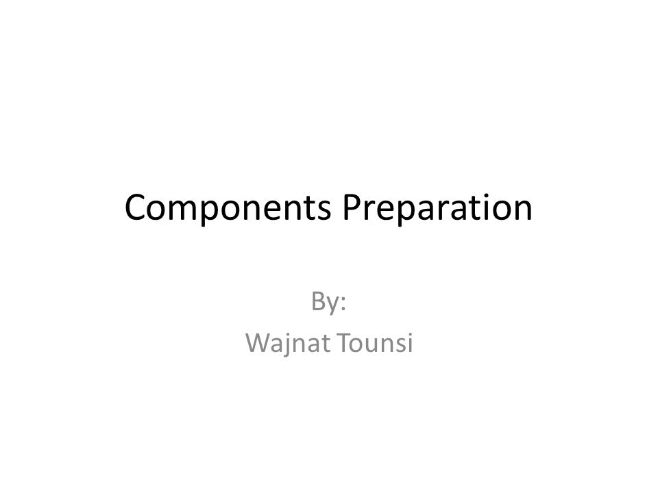 Components Preparation By: Wajnat Tounsi