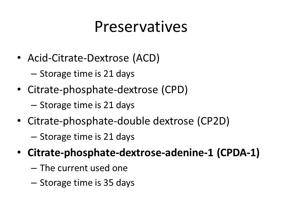 Acid-Citrate-Dextrose (ACD) – Storage time is 21 days Citrate-phosphate-dextrose (CPD) – Storage time is 21 days Citrate-phosphate-double dextrose (CP2D) – Storage time is 21 days Citrate-phosphate-dextrose-adenine-1 (CPDA-1) – The current used one – Storage time is 35 days
