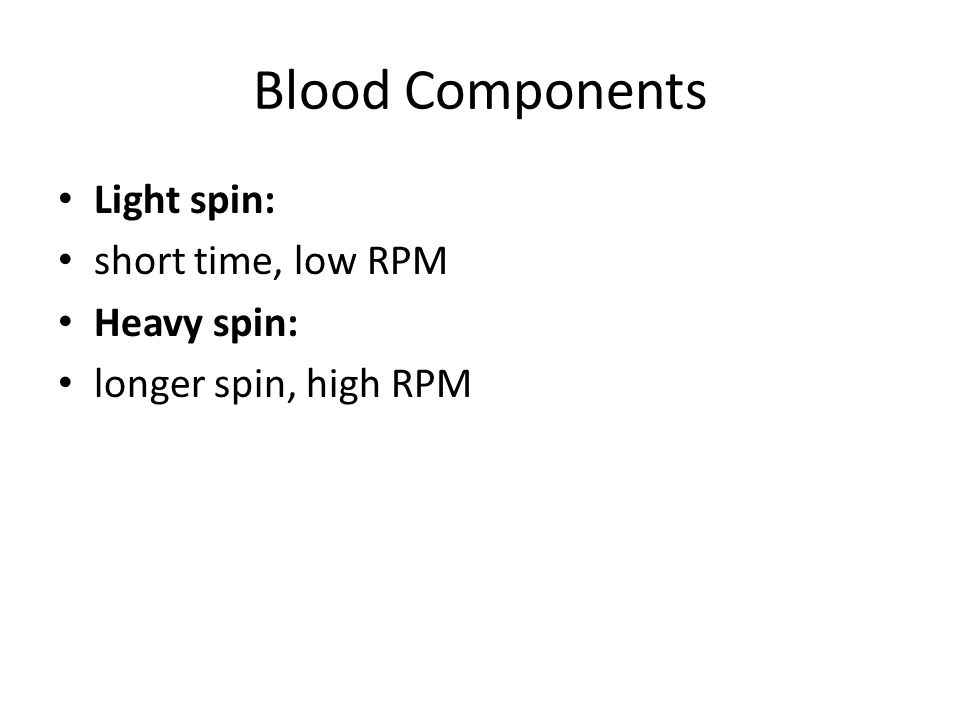 Blood Components Light spin: short time, low RPM Heavy spin: longer spin, high RPM