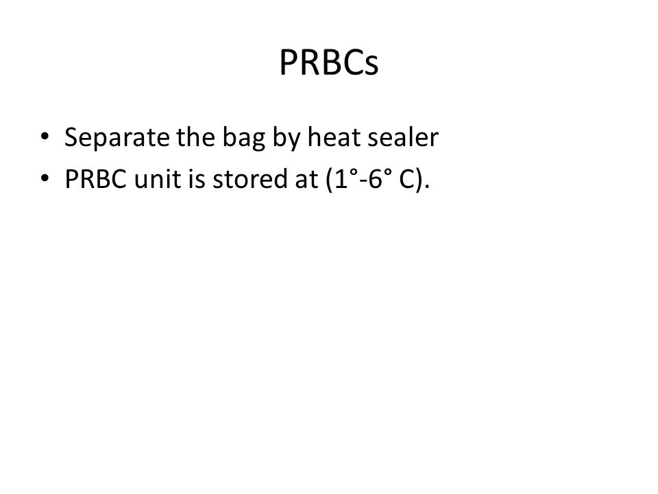 Separate the bag by heat sealer PRBC unit is stored at (1°-6° C). PRBCs