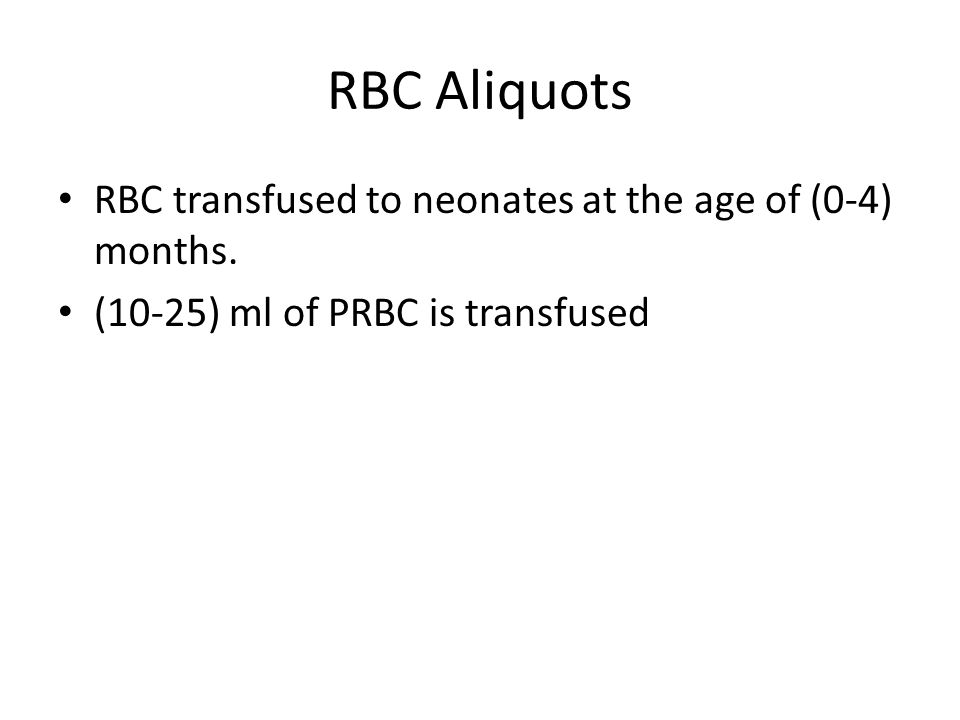 RBC Aliquots RBC transfused to neonates at the age of (0-4) months. (10-25) ml of PRBC is transfused