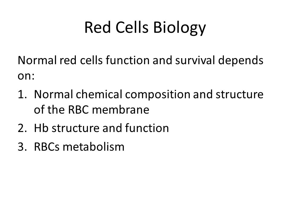 Red Cells Biology Normal red cells function and survival depends on: 1.Normal chemical composition and structure of the RBC membrane 2.Hb structure and function 3.RBCs metabolism