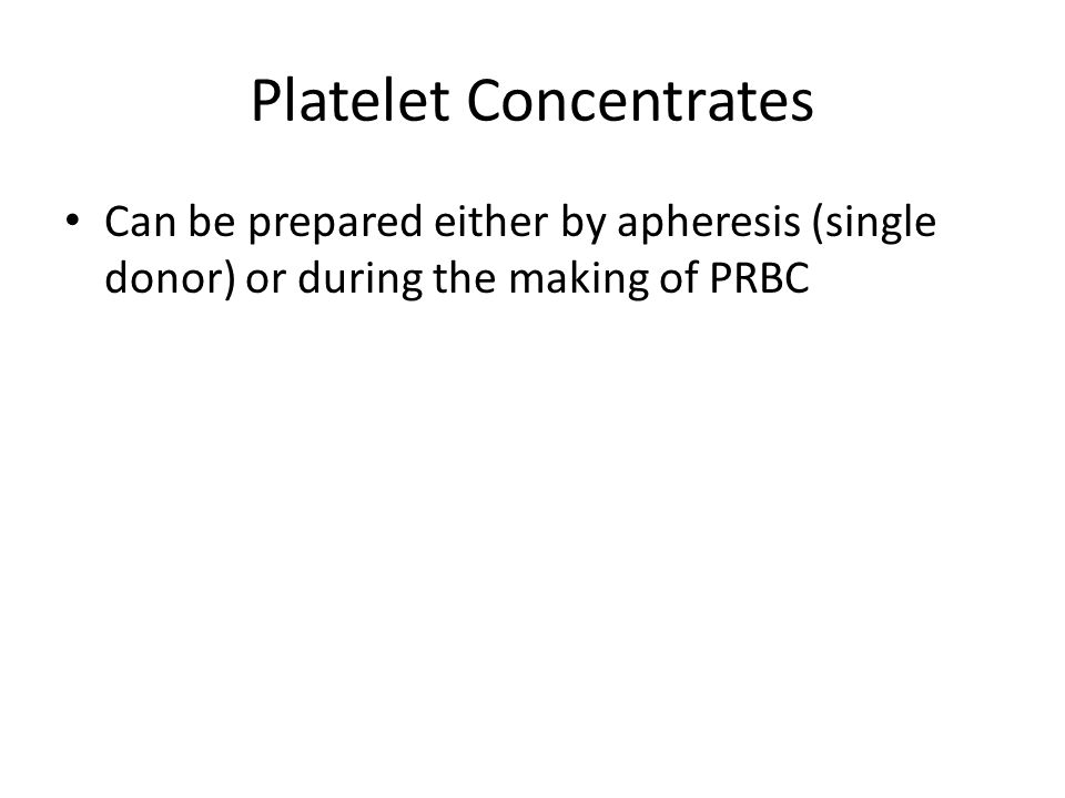 Platelet Concentrates Can be prepared either by apheresis (single donor) or during the making of PRBC