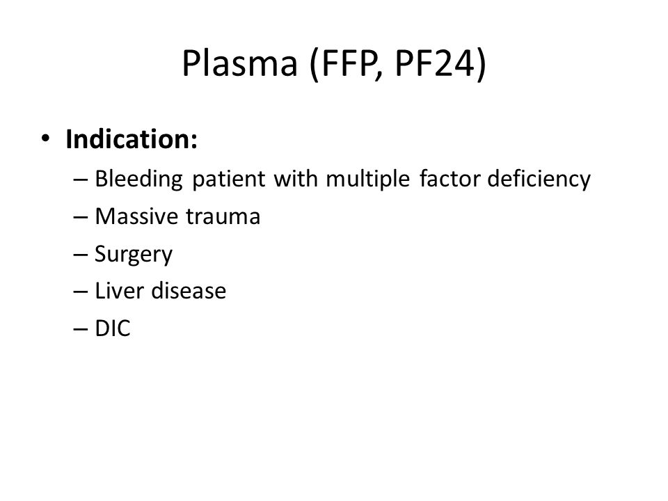 Indication: – Bleeding patient with multiple factor deficiency – Massive trauma – Surgery – Liver disease – DIC Plasma (FFP, PF24)