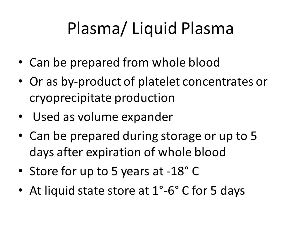 Plasma/ Liquid Plasma Can be prepared from whole blood Or as by-product of platelet concentrates or cryoprecipitate production Used as volume expander Can be prepared during storage or up to 5 days after expiration of whole blood Store for up to 5 years at -18° C At liquid state store at 1°-6° C for 5 days