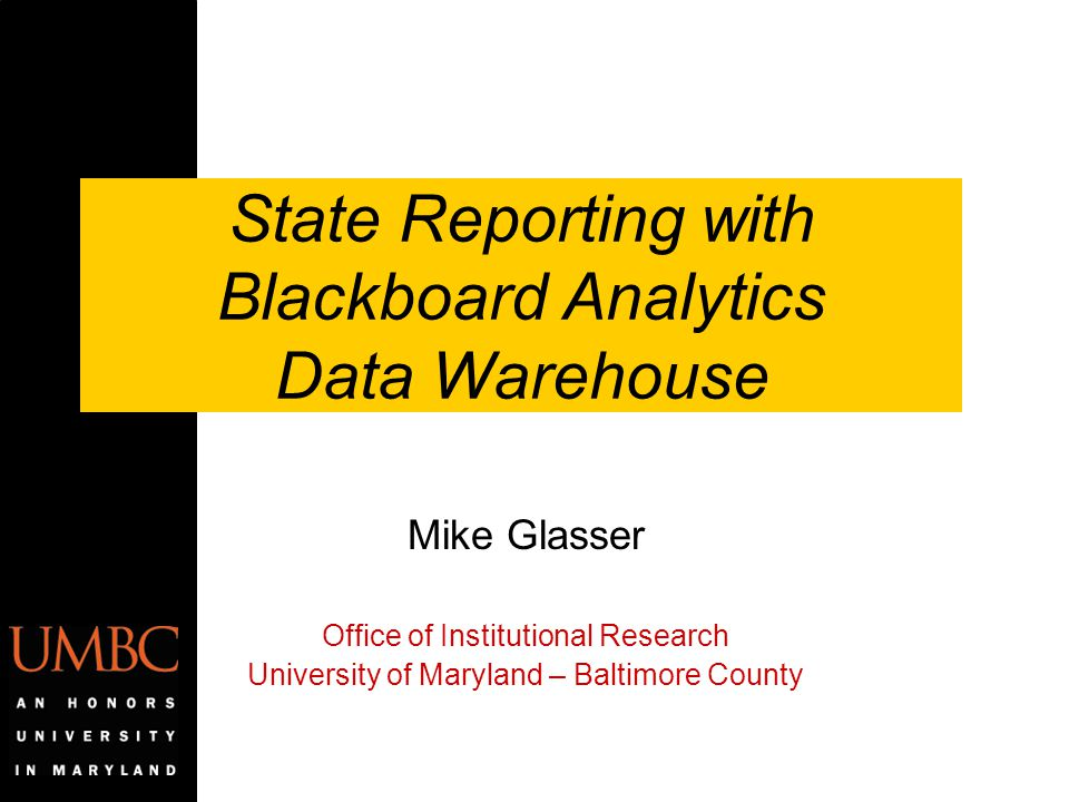 State Reporting with Blackboard Analytics Data Warehouse Mike Glasser Office of Institutional Research University of Maryland – Baltimore County