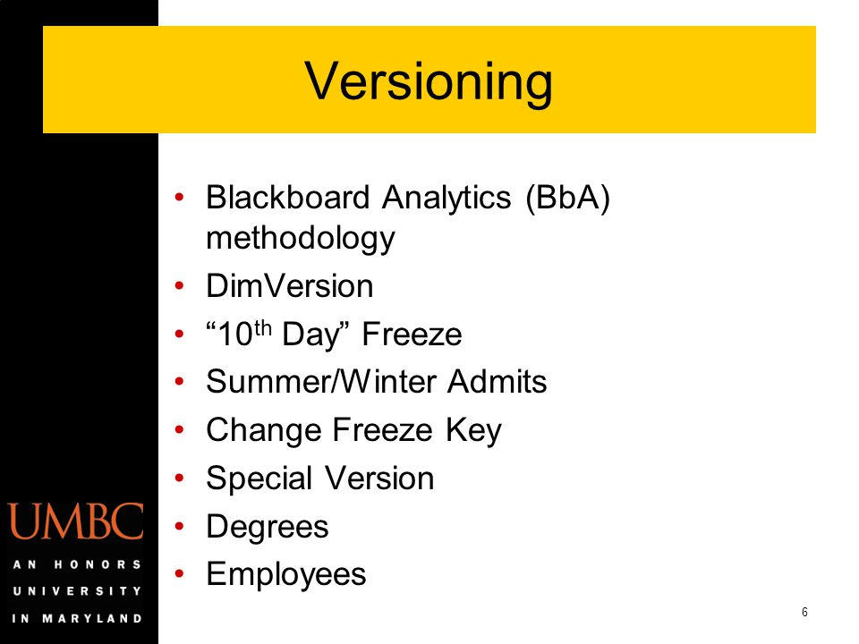 "6 Versioning Blackboard Analytics (BbA) methodology DimVersion ""10 th Day"" Freeze Summer/Winter Admits Change Freeze Key Special Version Degrees Emplo"