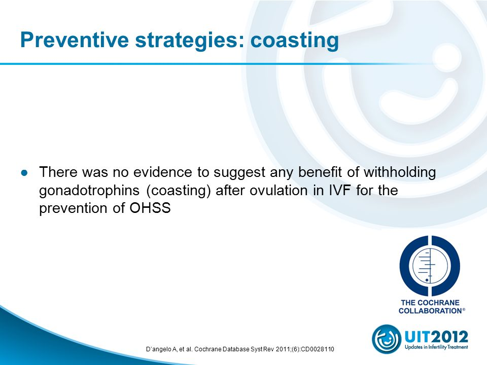 Preventive strategies: coasting ●There was no evidence to suggest any benefit of withholding gonadotrophins (coasting) after ovulation in IVF for the prevention of OHSS D'angelo A, et al.