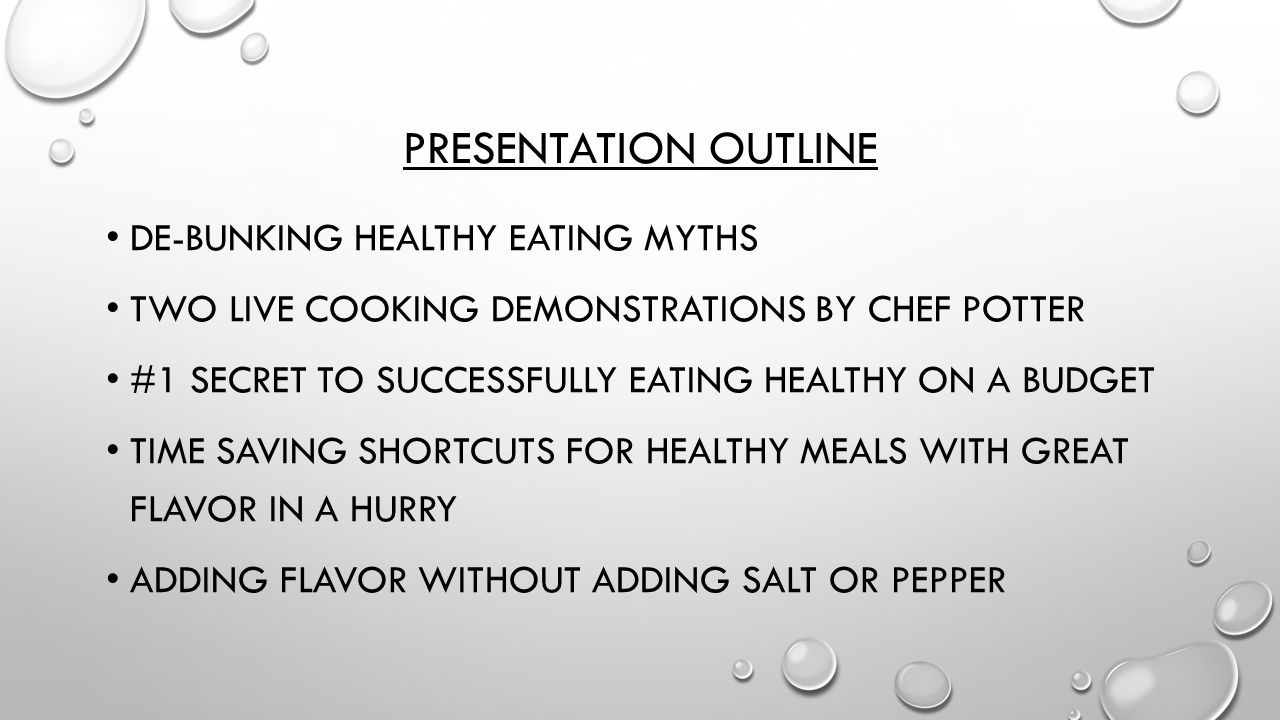 PRESENTATION OUTLINE DE-BUNKING HEALTHY EATING MYTHS TWO LIVE COOKING DEMONSTRATIONS BY CHEF POTTER #1 SECRET TO SUCCESSFULLY EATING HEALTHY ON A BUDGET TIME SAVING SHORTCUTS FOR HEALTHY MEALS WITH GREAT FLAVOR IN A HURRY ADDING FLAVOR WITHOUT ADDING SALT OR PEPPER