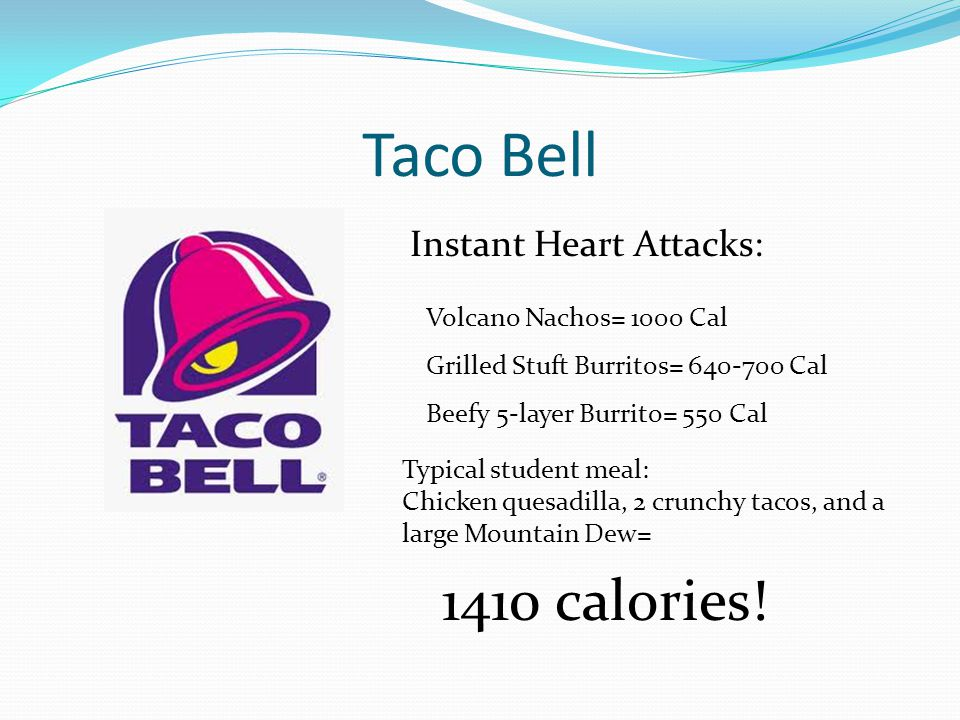 Taco Bell Instant Heart Attacks: Volcano Nachos= 1000 Cal Grilled Stuft Burritos= 640-700 Cal Beefy 5-layer Burrito= 550 Cal Typical student meal: Chicken quesadilla, 2 crunchy tacos, and a large Mountain Dew= 1410 calories!