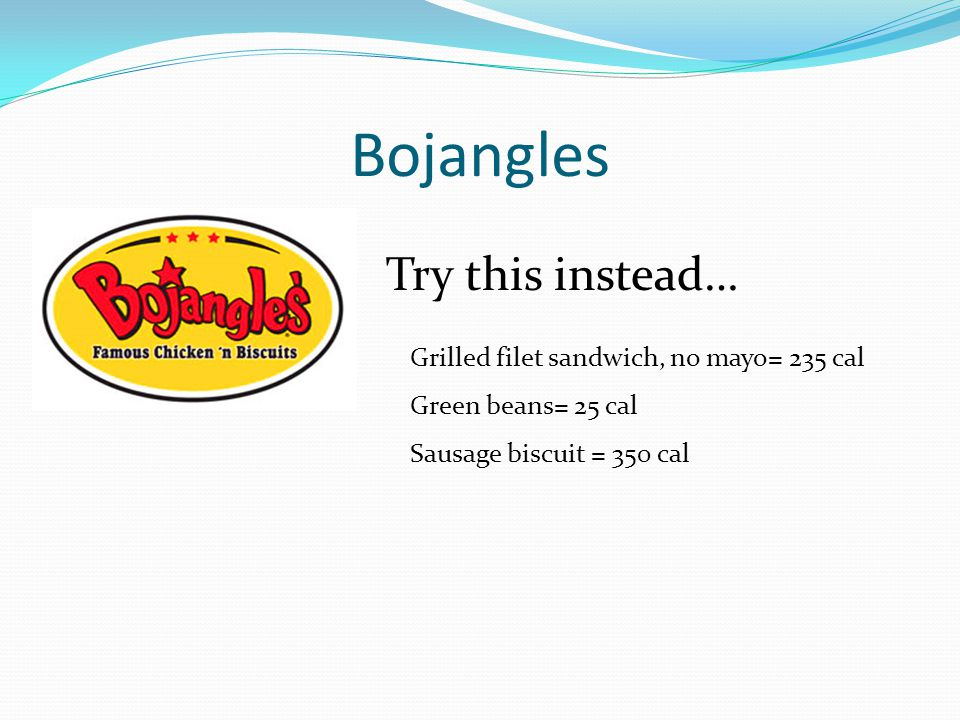 Bojangles Try this instead… Grilled filet sandwich, no mayo= 235 cal Green beans= 25 cal Sausage biscuit = 350 cal
