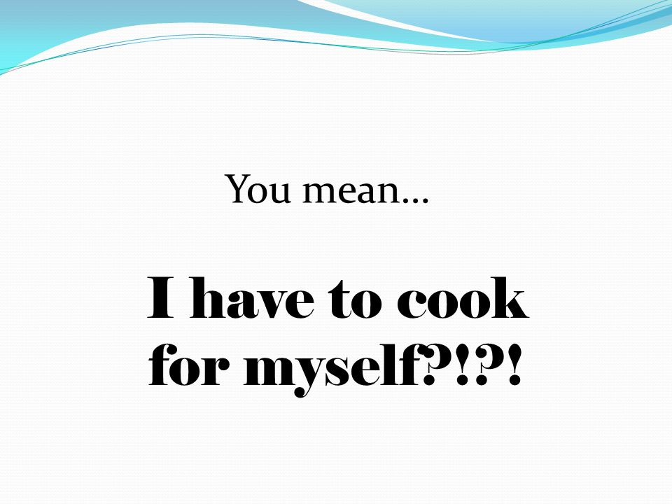 You mean… I have to cook for myself?!?!