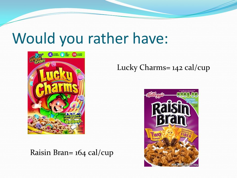 Would you rather have: Lucky Charms= 142 cal/cup Raisin Bran= 164 cal/cup