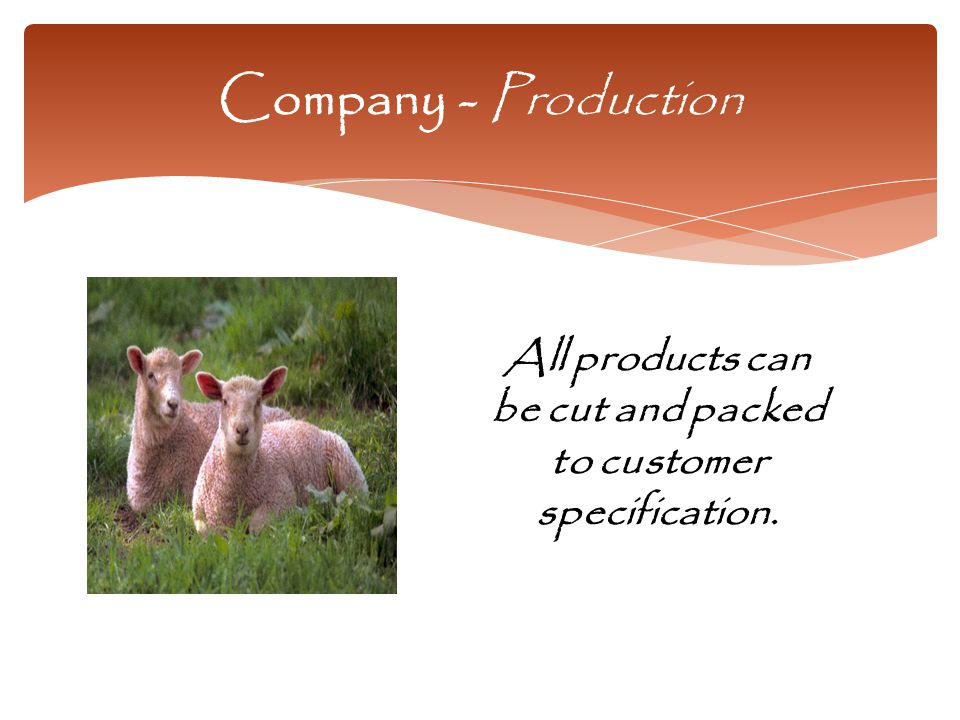 Company - Production All products can be cut and packed to customer specification.