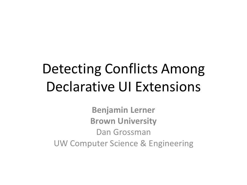 Detecting Conflicts Among Declarative UI Extensions Benjamin Lerner Brown University Dan Grossman UW Computer Science & Engineering