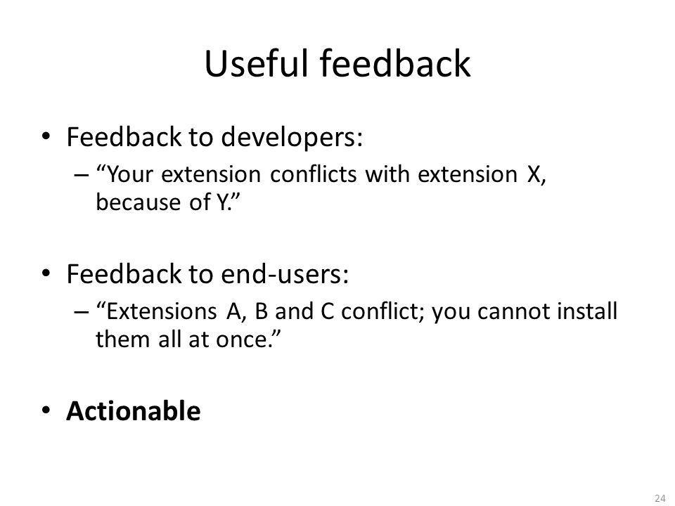 Useful feedback Feedback to developers: – Your extension conflicts with extension X, because of Y. Feedback to end-users: – Extensions A, B and C conflict; you cannot install them all at once. Actionable 24