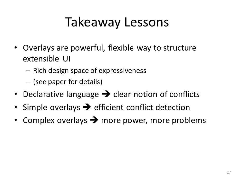Takeaway Lessons Overlays are powerful, flexible way to structure extensible UI – Rich design space of expressiveness – (see paper for details) Declarative language  clear notion of conflicts Simple overlays  efficient conflict detection Complex overlays  more power, more problems 27