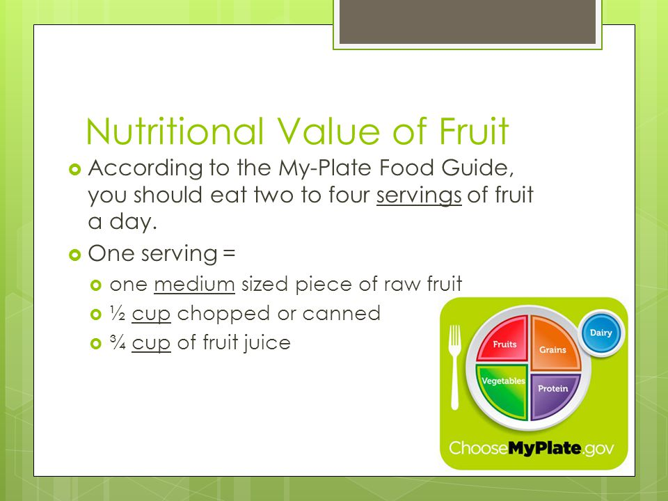 Nutritional Value of Fruit  According to the My-Plate Food Guide, you should eat two to four servings of fruit a day.  One serving =  one medium si