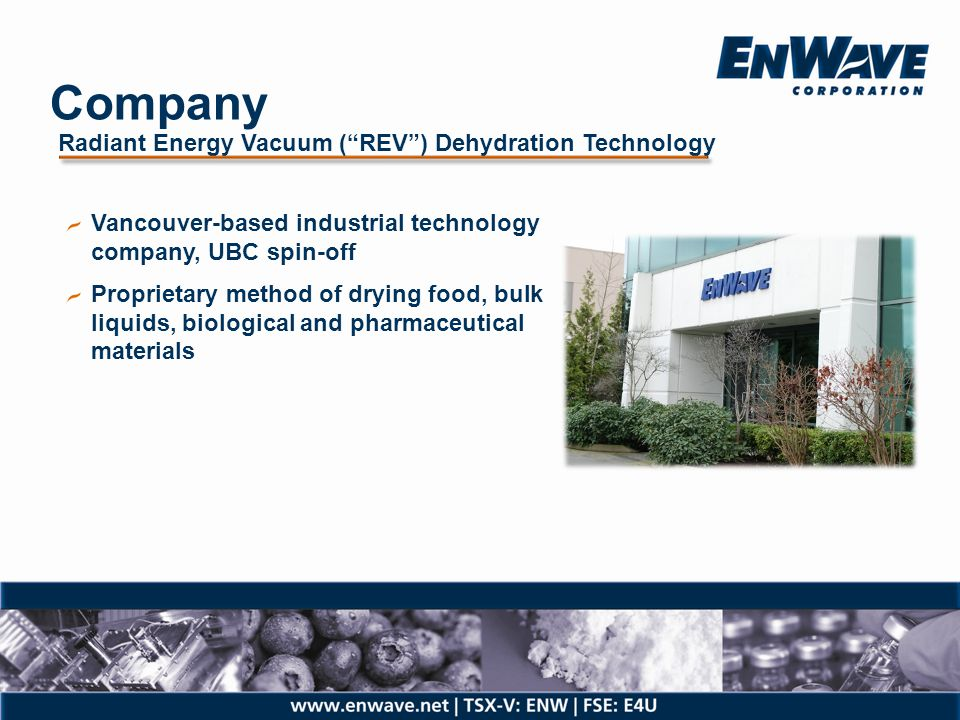 Commercial Progression REV Technology Patents filed, issued or pending Conceptual prototype stage Pilot development stage Commercial development stage (1) Multi-national collaboration partners nutraREV™Nestlé & Bimbo powderREV™ 9 to 12 months (2) Danisco quantaREV™ 12 to 18 months Grimmway MIVAP™N/A (1)Commercial machine with dried capacity of up to 100 Kilo per hour sold to CAL-SAN (2)Expected time required to complete pilot machine testing, Danisco licence agreement and secure first commercial machine order for delivery in first half of 2012 (3)FDA GMP regulatory approvals required for therapeutic pharmaceutical applications Technology Development Targets as of October 2010