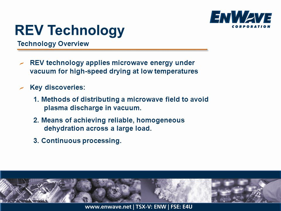 REV Technology Targeted Advantages Faster Dry in minutes or hours versus days, for reduced capital costs Continuous Reduces labour & energy, easily automated Better Most economical way to dry temperature sensitive products and retain quality, such as biological activity, nutrients, colour, solubility, etc.