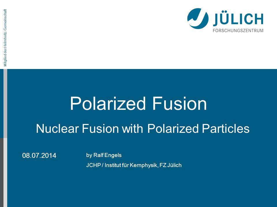 Mitglied der Helmholtz-Gemeinschaft on the LEAP conference Polarized Fusion by Ralf Engels JCHP / Institut für Kernphysik, FZ Jülich 08.07.2014 Nuclea
