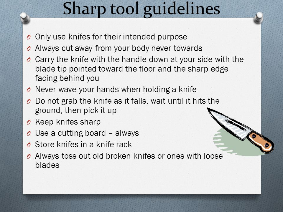 Sharp tool guidelines O Only use knifes for their intended purpose O Always cut away from your body never towards O Carry the knife with the handle down at your side with the blade tip pointed toward the floor and the sharp edge facing behind you O Never wave your hands when holding a knife O Do not grab the knife as it falls, wait until it hits the ground, then pick it up O Keep knifes sharp O Use a cutting board – always O Store knifes in a knife rack O Always toss out old broken knifes or ones with loose blades