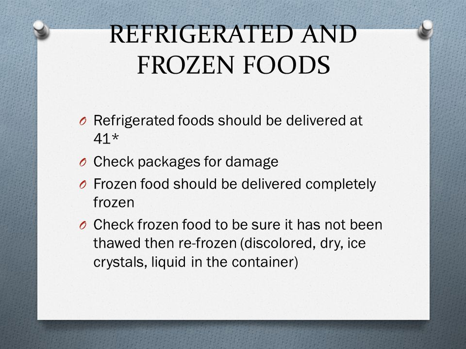 REFRIGERATED AND FROZEN FOODS O Refrigerated foods should be delivered at 41* O Check packages for damage O Frozen food should be delivered completely frozen O Check frozen food to be sure it has not been thawed then re-frozen (discolored, dry, ice crystals, liquid in the container)