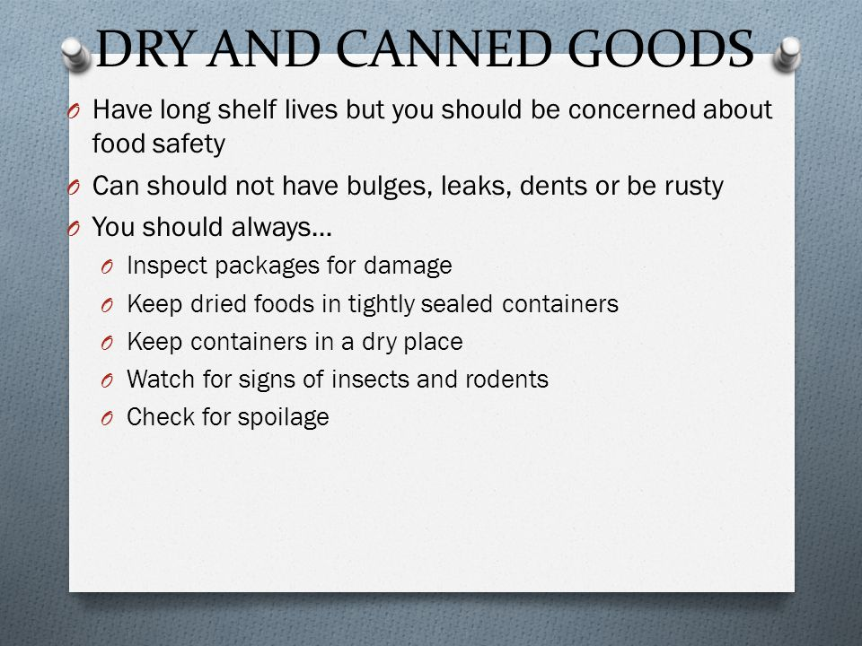 DRY AND CANNED GOODS O Have long shelf lives but you should be concerned about food safety O Can should not have bulges, leaks, dents or be rusty O You should always… O Inspect packages for damage O Keep dried foods in tightly sealed containers O Keep containers in a dry place O Watch for signs of insects and rodents O Check for spoilage