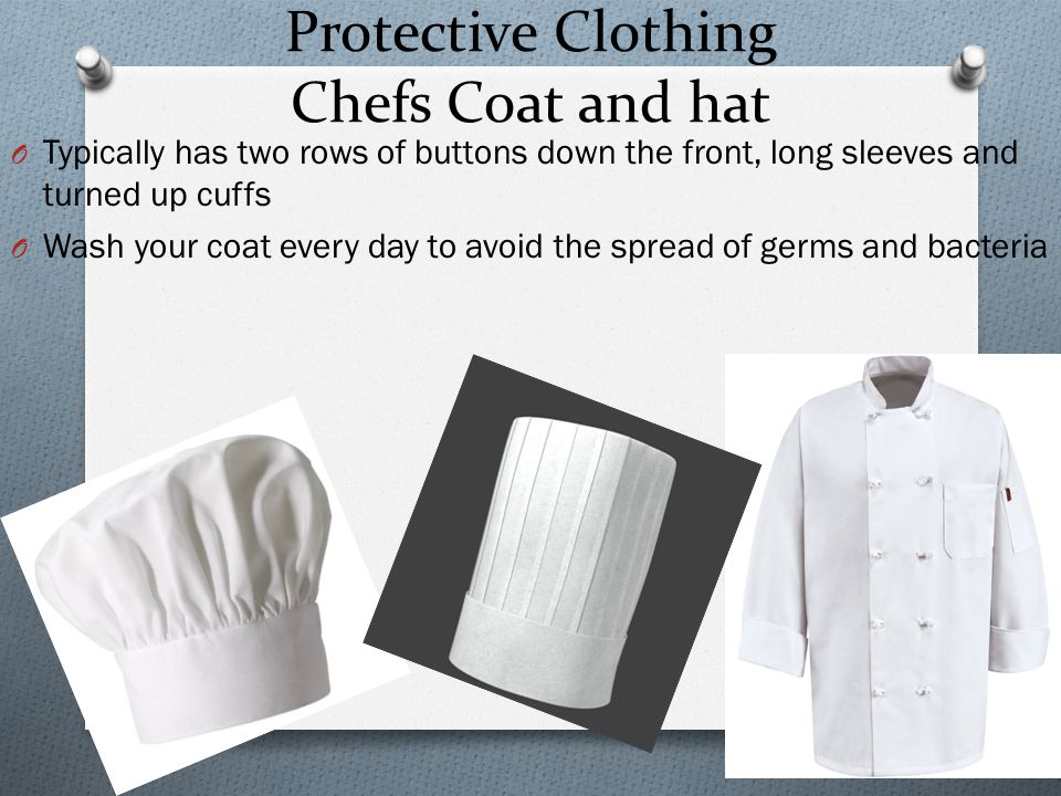 Protective Clothing Chefs Coat and hat O Typically has two rows of buttons down the front, long sleeves and turned up cuffs O Wash your coat every day to avoid the spread of germs and bacteria