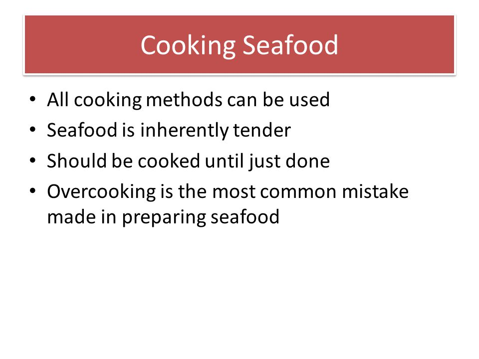 Cooking Seafood All cooking methods can be used Seafood is inherently tender Should be cooked until just done Overcooking is the most common mistake m
